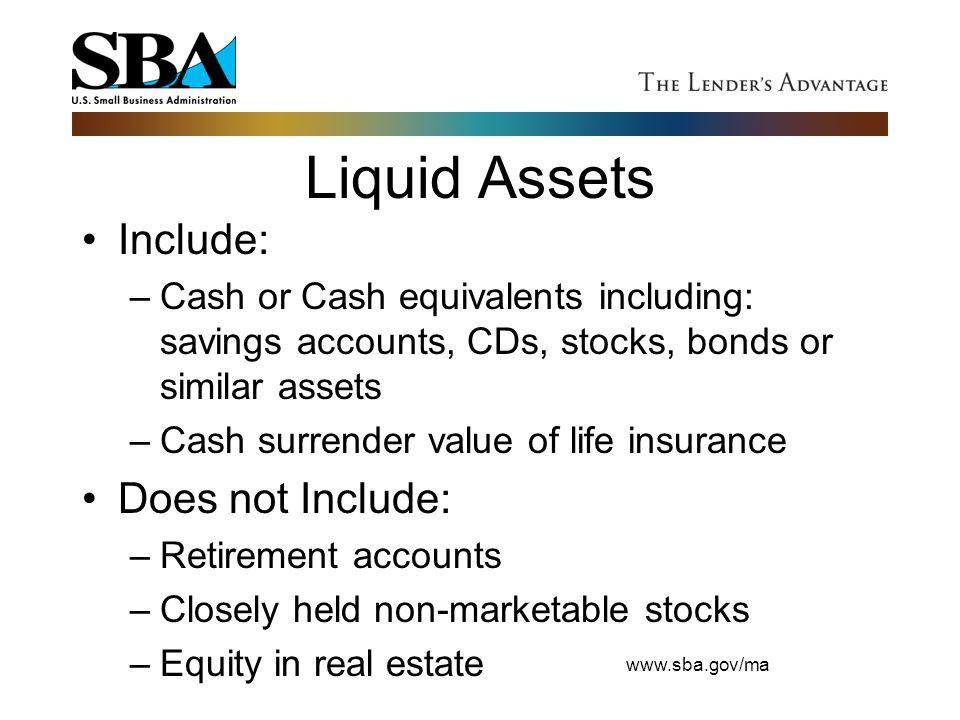 www.sba.gov/ma Liquid Assets Include: –Cash or Cash equivalents including: savings accounts, CDs, stocks, bonds or similar assets –Cash surrender valu