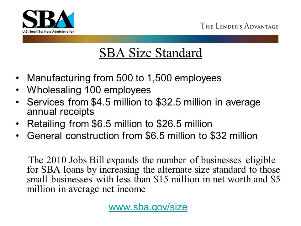 SBA Size Standard Manufacturing from 500 to 1,500 employees Wholesaling 100 employees Services from $4.5 million to $32.5 million in average annual re