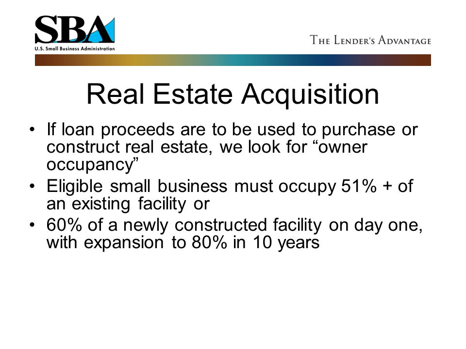 """Real Estate Acquisition If loan proceeds are to be used to purchase or construct real estate, we look for """"owner occupancy"""" Eligible small business mu"""