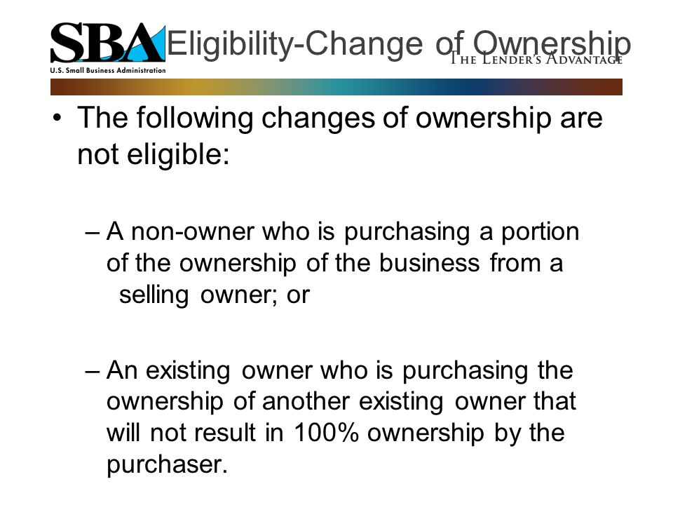 The following changes of ownership are not eligible: –A non-owner who is purchasing a portion of the ownership of the business from a selling owner; o