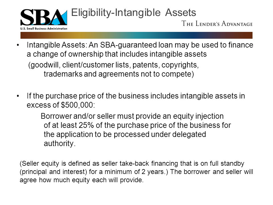 Intangible Assets: An SBA-guaranteed loan may be used to finance a change of ownership that includes intangible assets (goodwill, client/customer list