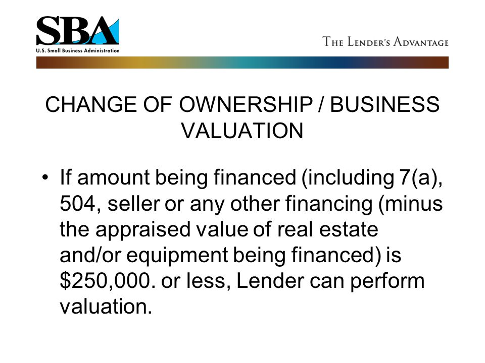 CHANGE OF OWNERSHIP / BUSINESS VALUATION If amount being financed (including 7(a), 504, seller or any other financing (minus the appraised value of re