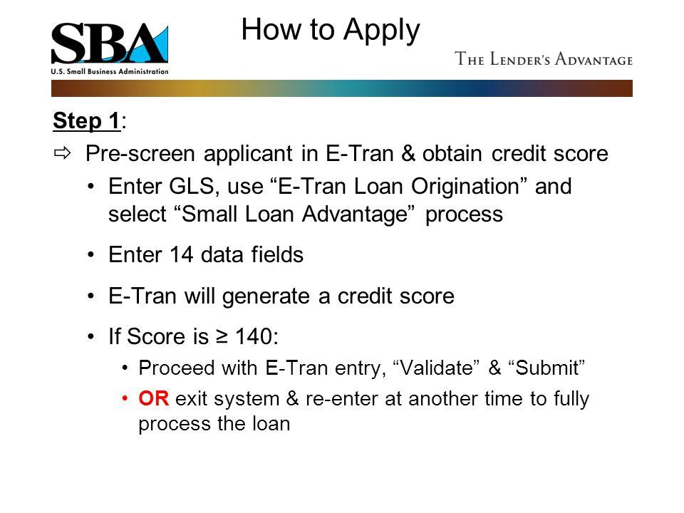 """How to Apply Step 1:  Pre-screen applicant in E-Tran & obtain credit score Enter GLS, use """"E-Tran Loan Origination"""" and select """"Small Loan Advantage"""""""