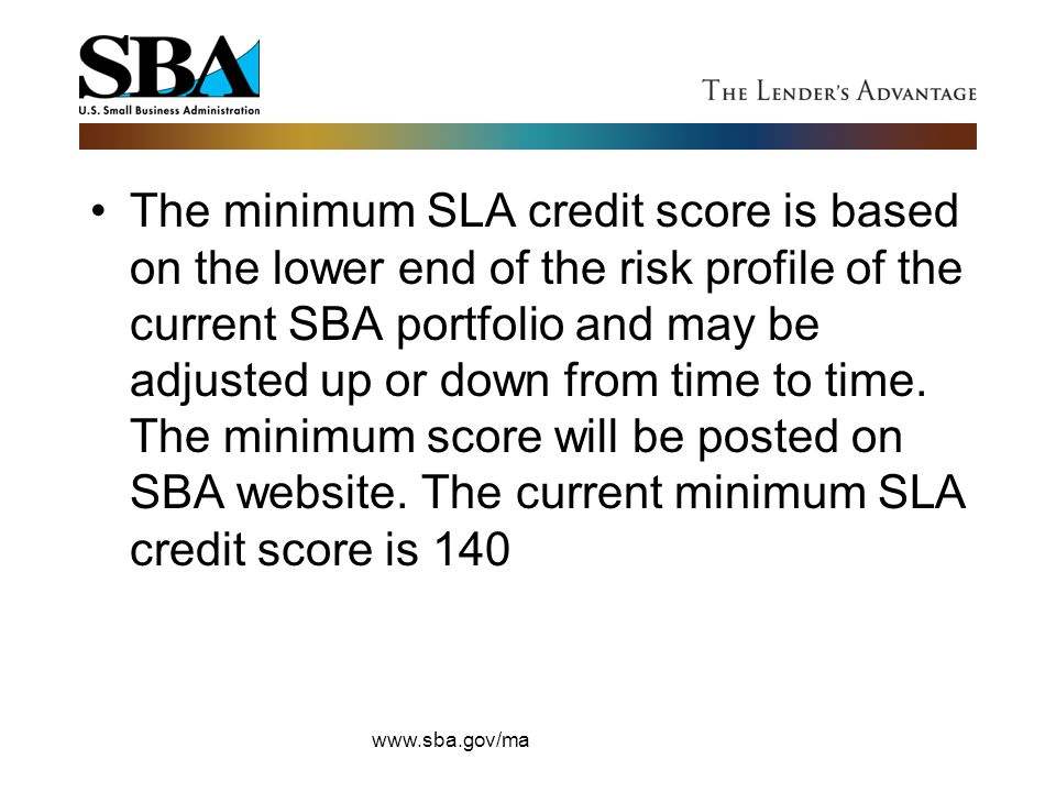 The minimum SLA credit score is based on the lower end of the risk profile of the current SBA portfolio and may be adjusted up or down from time to ti