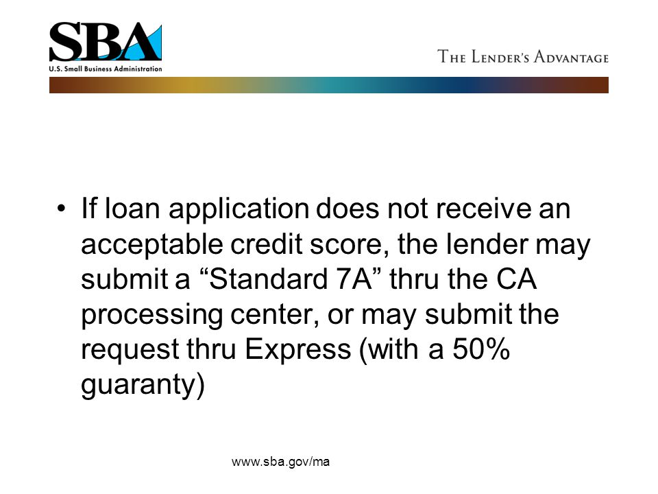 """If loan application does not receive an acceptable credit score, the lender may submit a """"Standard 7A"""" thru the CA processing center, or may submit th"""