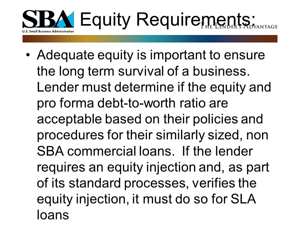 Equity Requirements: Adequate equity is important to ensure the long term survival of a business. Lender must determine if the equity and pro forma de