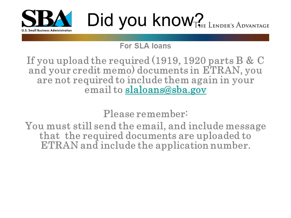 Did you know? For SLA loans If you upload the required (1919, 1920 parts B & C and your credit memo) documents in ETRAN, you are not required to inclu
