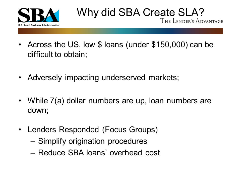 Why did SBA Create SLA? Across the US, low $ loans (under $150,000) can be difficult to obtain; Adversely impacting underserved markets; While 7(a) do