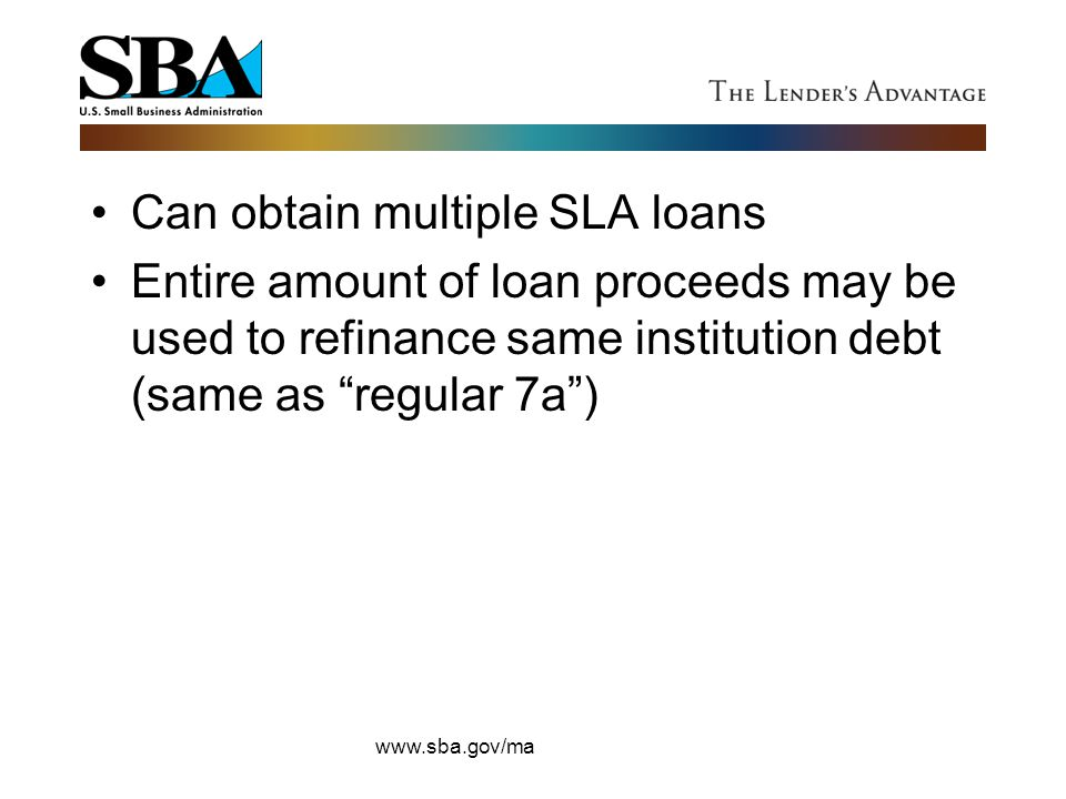"""Can obtain multiple SLA loans Entire amount of loan proceeds may be used to refinance same institution debt (same as """"regular 7a"""") www.sba.gov/ma"""