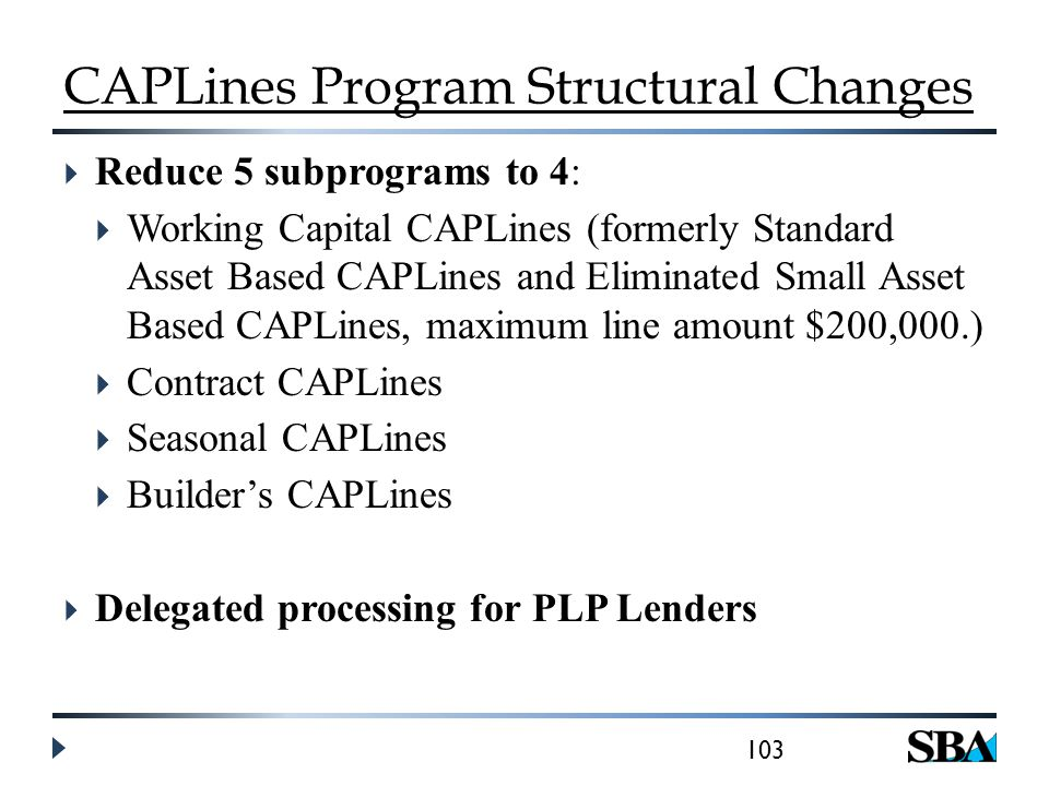CAPLines Program Structural Changes  Reduce 5 subprograms to 4:  Working Capital CAPLines (formerly Standard Asset Based CAPLines and Eliminated Small Asset Based CAPLines, maximum line amount $200,000.)  Contract CAPLines  Seasonal CAPLines  Builder's CAPLines  Delegated processing for PLP Lenders 103