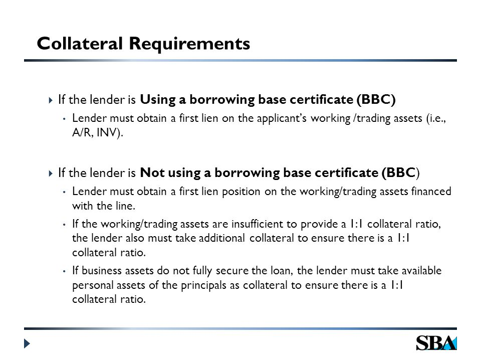  If the lender is Using a borrowing base certificate (BBC) Lender must obtain a first lien on the applicant's working /trading assets (i.e., A/R, INV).