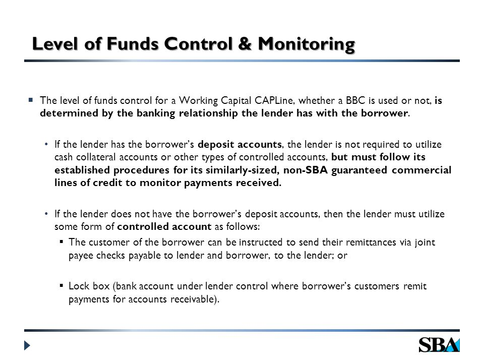 Level of Funds Control & Monitoring  The level of funds control for a Working Capital CAPLine, whether a BBC is used or not, is determined by the banking relationship the lender has with the borrower.