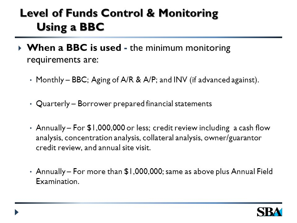  When a BBC is used - the minimum monitoring requirements are: Monthly – BBC; Aging of A/R & A/P; and INV (if advanced against).