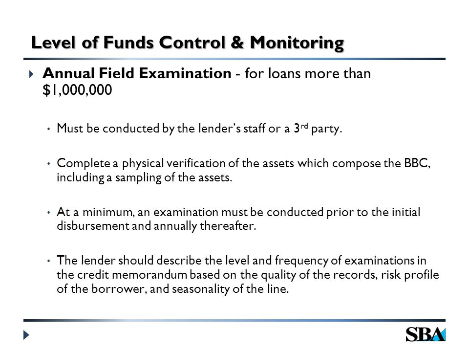  Annual Field Examination - for loans more than $1,000,000 Must be conducted by the lender's staff or a 3 rd party.