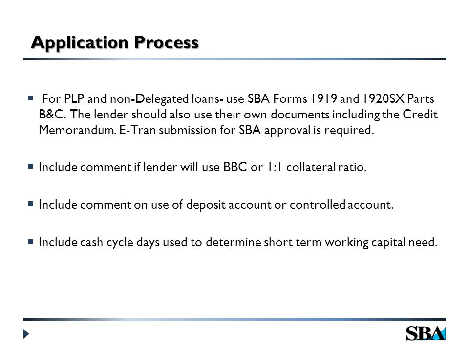 Application Process  For PLP and non-Delegated loans- use SBA Forms 1919 and 1920SX Parts B&C.