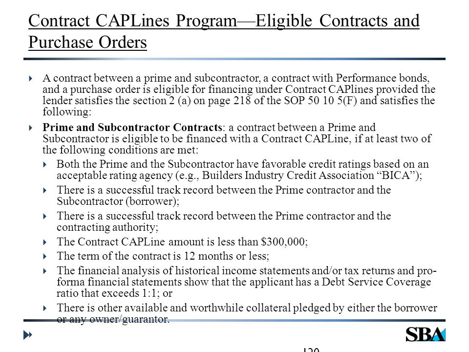 Contract CAPLines Program—Eligible Contracts and Purchase Orders  A contract between a prime and subcontractor, a contract with Performance bonds, and a purchase order is eligible for financing under Contract CAPlines provided the lender satisfies the section 2 (a) on page 218 of the SOP 50 10 5(F) and satisfies the following:  Prime and Subcontractor Contracts: a contract between a Prime and Subcontractor is eligible to be financed with a Contract CAPLine, if at least two of the following conditions are met:  Both the Prime and the Subcontractor have favorable credit ratings based on an acceptable rating agency (e.g., Builders Industry Credit Association BICA );  There is a successful track record between the Prime contractor and the Subcontractor (borrower);  There is a successful track record between the Prime contractor and the contracting authority;  The Contract CAPLine amount is less than $300,000;  The term of the contract is 12 months or less;  The financial analysis of historical income statements and/or tax returns and pro- forma financial statements show that the applicant has a Debt Service Coverage ratio that exceeds 1:1; or  There is other available and worthwhile collateral pledged by either the borrower or any owner/guarantor.
