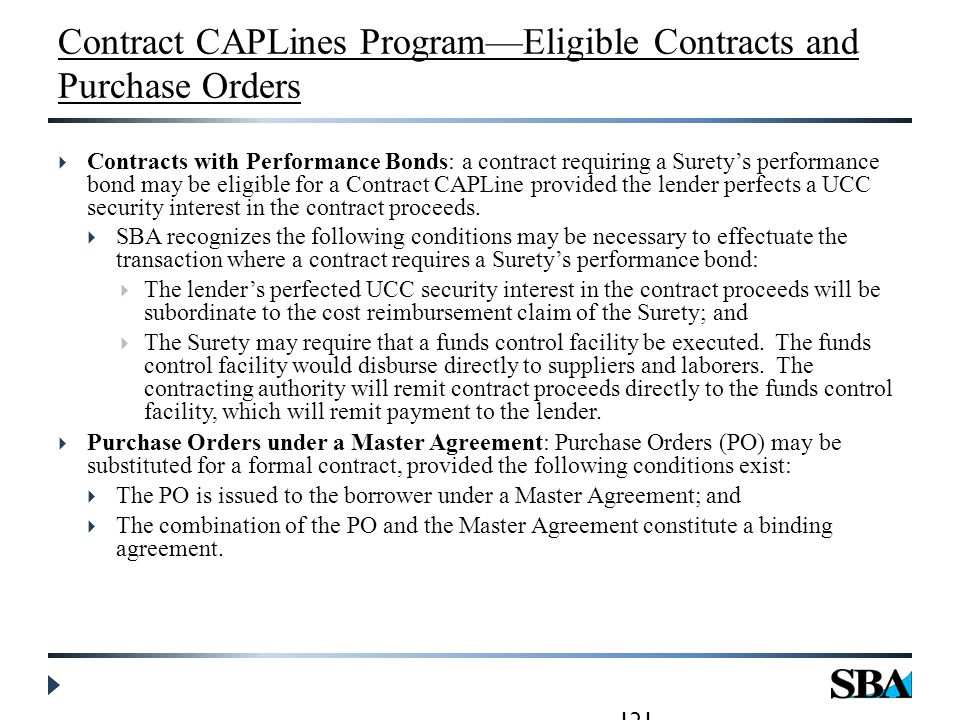 Contract CAPLines Program—Eligible Contracts and Purchase Orders  Contracts with Performance Bonds: a contract requiring a Surety's performance bond may be eligible for a Contract CAPLine provided the lender perfects a UCC security interest in the contract proceeds.
