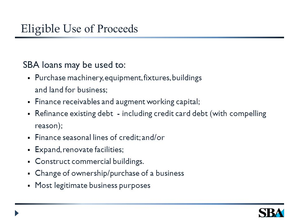 Eligible U se of Proceeds SBA loans may be used to:  Purchase machinery, equipment, fixtures, buildings and land for business;  Finance receivables and augment working capital;  Refinance existing debt - including credit card debt (with compelling reason);  Finance seasonal lines of credit; and/or  Expand, renovate facilities;  Construct commercial buildings.
