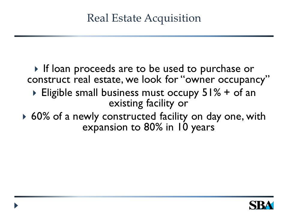 Real Estate Acquisition  If loan proceeds are to be used to purchase or construct real estate, we look for owner occupancy  Eligible small business must occupy 51% + of an existing facility or  60% of a newly constructed facility on day one, with expansion to 80% in 10 years