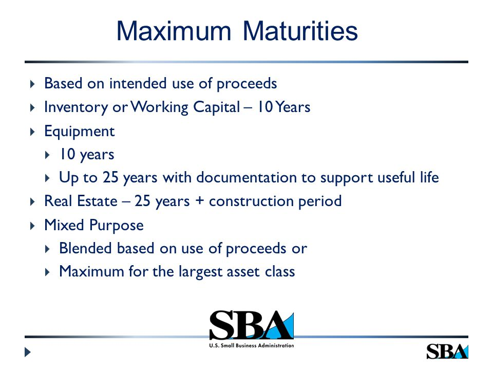  Based on intended use of proceeds  Inventory or Working Capital – 10 Years  Equipment  10 years  Up to 25 years with documentation to support useful life  Real Estate – 25 years + construction period  Mixed Purpose  Blended based on use of proceeds or  Maximum for the largest asset class Maximum Maturities
