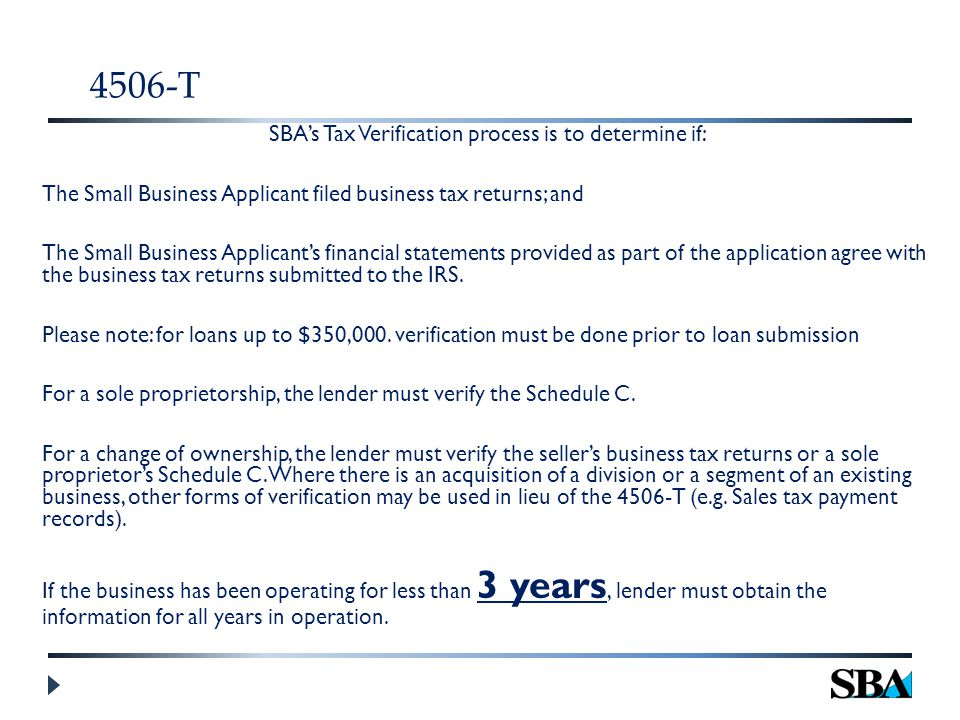 4506-T SBA's Tax Verification process is to determine if: The Small Business Applicant filed business tax returns; and The Small Business Applicant's financial statements provided as part of the application agree with the business tax returns submitted to the IRS.