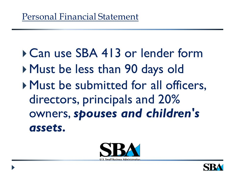 Personal Financial Statement  Can use SBA 413 or lender form  Must be less than 90 days old  Must be submitted for all officers, directors, principals and 20% owners, spouses and children s assets.