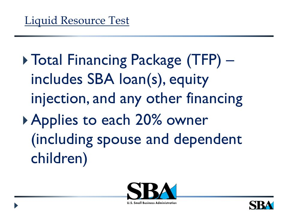 Liquid Resource Test  Total Financing Package (TFP) – includes SBA loan(s), equity injection, and any other financing  Applies to each 20% owner (including spouse and dependent children)
