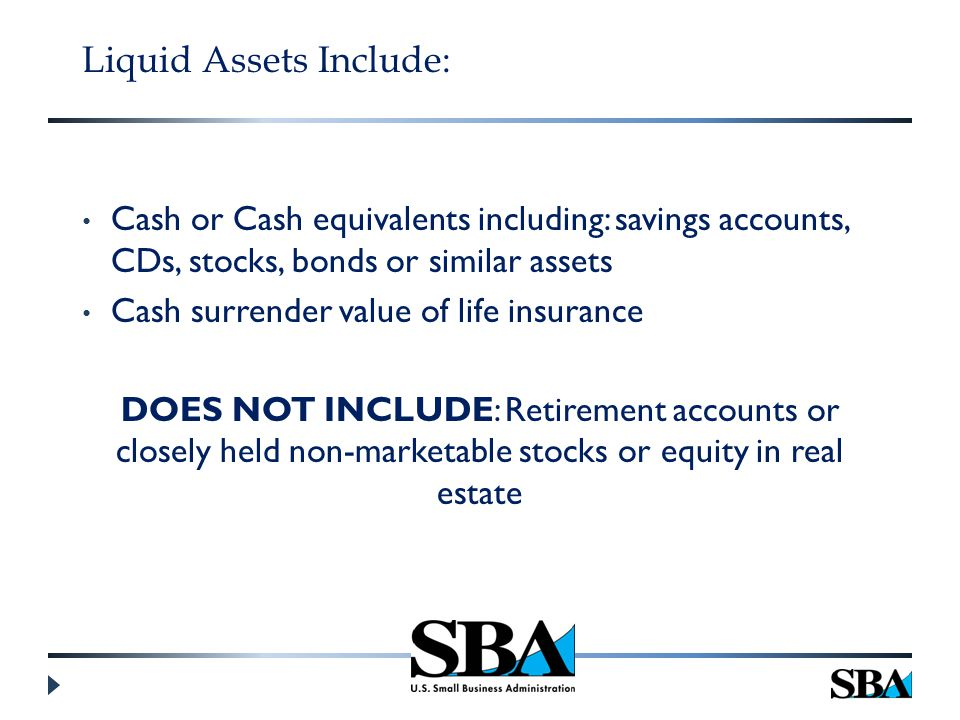 Liquid Assets Include: Cash or Cash equivalents including: savings accounts, CDs, stocks, bonds or similar assets Cash surrender value of life insurance DOES NOT INCLUDE: Retirement accounts or closely held non-marketable stocks or equity in real estate