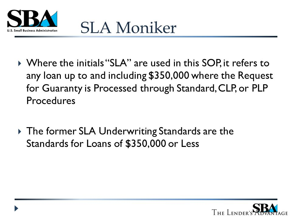 SLA Moniker  Where the initials SLA are used in this SOP, it refers to any loan up to and including $350,000 where the Request for Guaranty is Processed through Standard, CLP, or PLP Procedures  The former SLA Underwriting Standards are the Standards for Loans of $350,000 or Less