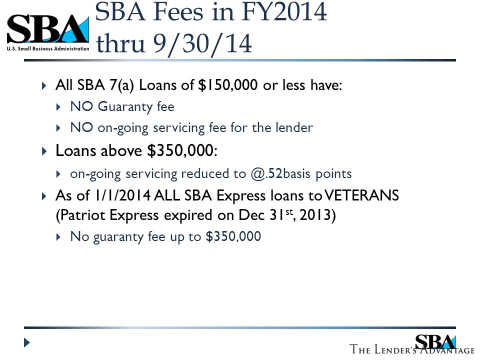 SBA Fees in FY2014 thru 9/30/14  All SBA 7(a) Loans of $150,000 or less have:  NO Guaranty fee  NO on-going servicing fee for the lender  Loans above $350,000:  on-going servicing reduced to @.52basis points  As of 1/1/2014 ALL SBA Express loans to VETERANS (Patriot Express expired on Dec 31 st, 2013)  No guaranty fee up to $350,000