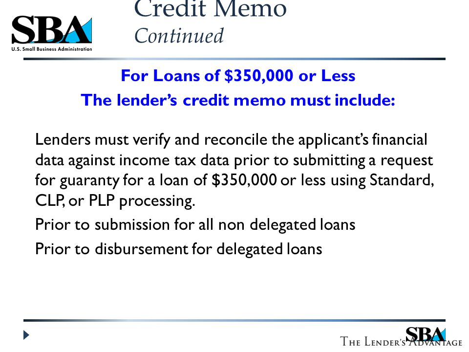 For Loans of $350,000 or Less The lender's credit memo must include: Lenders must verify and reconcile the applicant's financial data against income tax data prior to submitting a request for guaranty for a loan of $350,000 or less using Standard, CLP, or PLP processing.