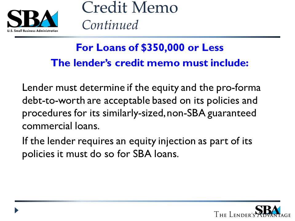 For Loans of $350,000 or Less The lender's credit memo must include: Lender must determine if the equity and the pro-forma debt-to-worth are acceptable based on its policies and procedures for its similarly-sized, non-SBA guaranteed commercial loans.