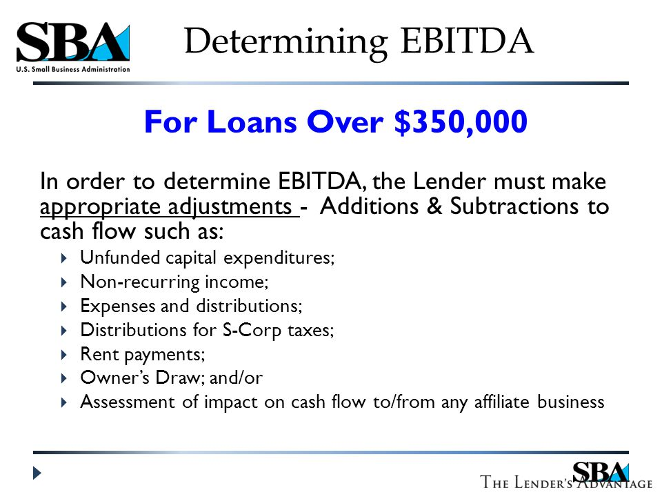 For Loans Over $350,000 In order to determine EBITDA, the Lender must make appropriate adjustments - Additions & Subtractions to cash flow such as:  Unfunded capital expenditures;  Non-recurring income;  Expenses and distributions;  Distributions for S-Corp taxes;  Rent payments;  Owner's Draw; and/or  Assessment of impact on cash flow to/from any affiliate business Determining EBITDA