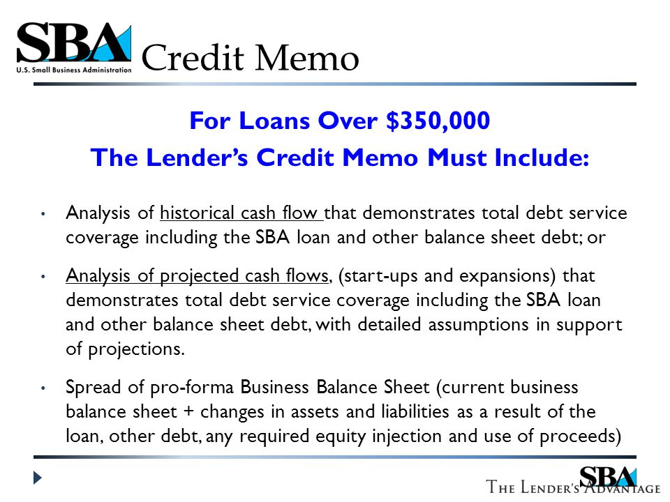 Credit Memo For Loans Over $350,000 The Lender's Credit Memo Must Include: Analysis of historical cash flow that demonstrates total debt service coverage including the SBA loan and other balance sheet debt; or Analysis of projected cash flows, (start-ups and expansions) that demonstrates total debt service coverage including the SBA loan and other balance sheet debt, with detailed assumptions in support of projections.