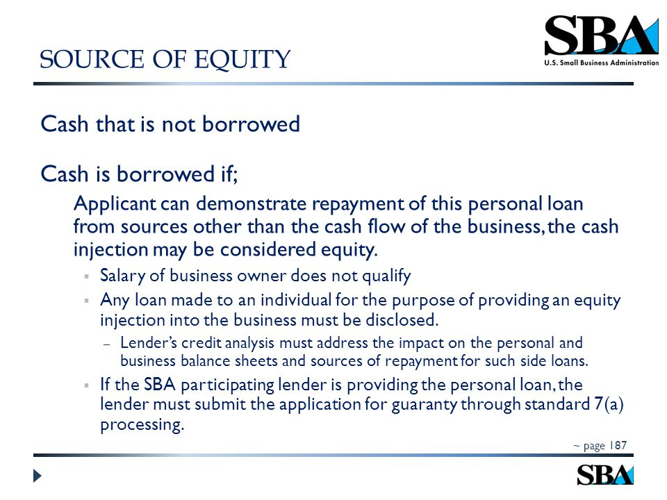 Cash that is not borrowed Cash is borrowed if; Applicant can demonstrate repayment of this personal loan from sources other than the cash flow of the business, the cash injection may be considered equity.