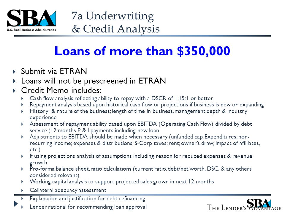 7a Underwriting & Credit Analysis Loans of more than $350,000  Submit via ETRAN  Loans will not be prescreened in ETRAN  Credit Memo includes:  Cash flow analysis reflecting ability to repay with a DSCR of 1.15:1 or better  Repayment analysis based upon historical cash flow or projections if business is new or expanding  History & nature of the business; length of time in business, management depth & industry experience  Assessment of repayment ability based upon EBITDA (Operating Cash Flow) divided by debt service (12 months P & I payments including new loan  Adjustments to EBITDA should be made when necessary (unfunded cap.
