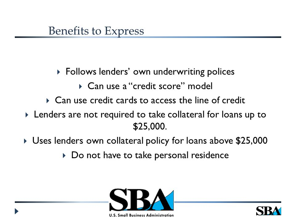 Benefits to Express  Follows lenders' own underwriting polices  Can use a credit score model  Can use credit cards to access the line of credit  Lenders are not required to take collateral for loans up to $25,000.