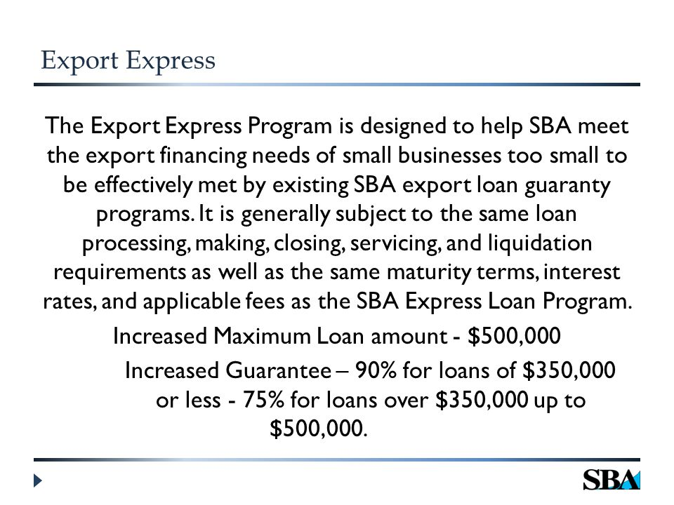 Export Express The Export Express Program is designed to help SBA meet the export financing needs of small businesses too small to be effectively met by existing SBA export loan guaranty programs.