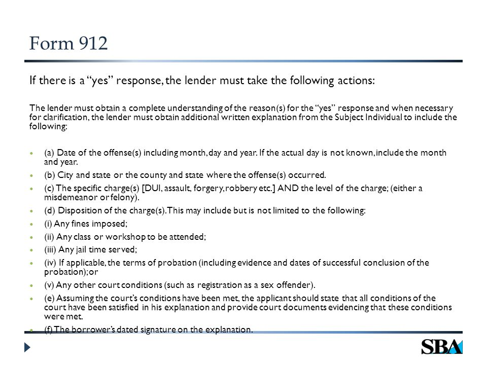 Form 912 If there is a yes response, the lender must take the following actions: The lender must obtain a complete understanding of the reason(s) for the yes response and when necessary for clarification, the lender must obtain additional written explanation from the Subject Individual to include the following: (a) Date of the offense(s) including month, day and year.