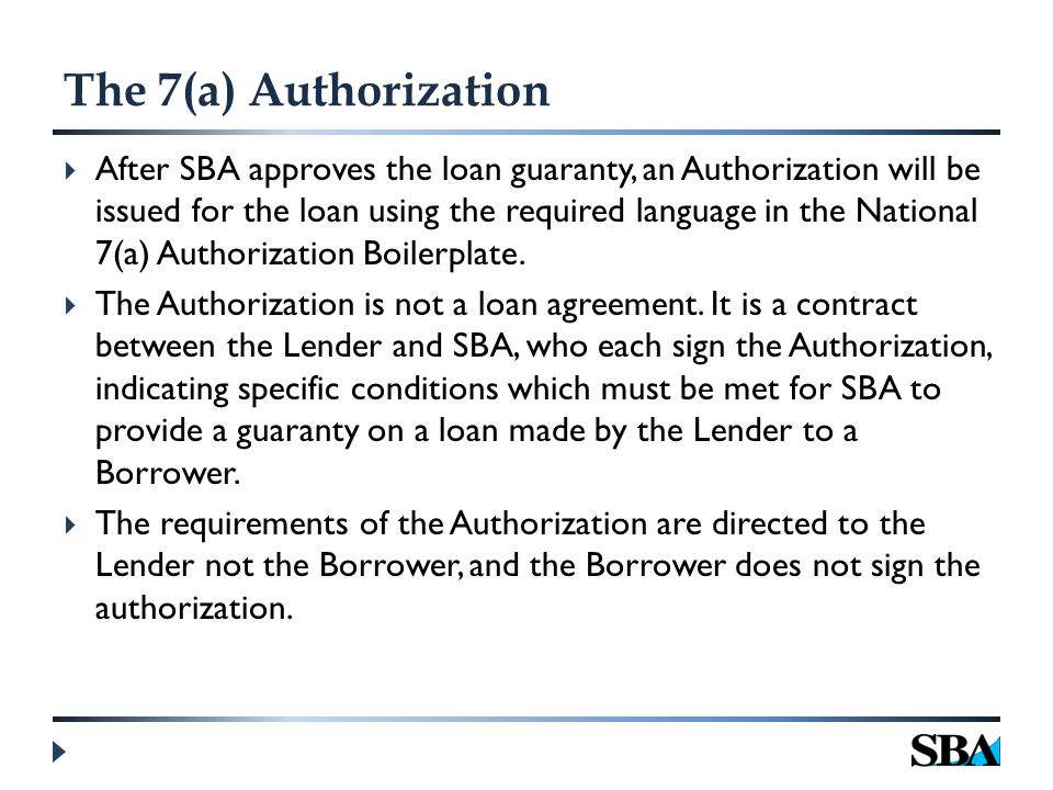 The 7(a) Authorization  After SBA approves the loan guaranty, an Authorization will be issued for the loan using the required language in the National 7(a) Authorization Boilerplate.