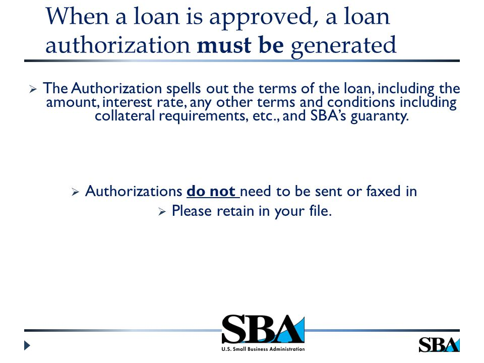 When a loan is approved, a loan authorization must be generated  The Authorization spells out the terms of the loan, including the amount, interest rate, any other terms and conditions including collateral requirements, etc., and SBA's guaranty.