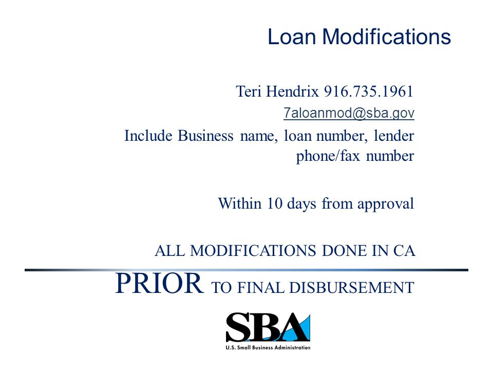Loan Modifications Teri Hendrix 916.735.1961 7aloanmod@sba.gov Include Business name, loan number, lender phone/fax number Within 10 days from approval ALL MODIFICATIONS DONE IN CA PRIOR TO FINAL DISBURSEMENT