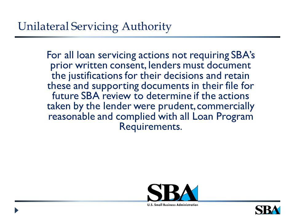 Unilateral Servicing Authority For all loan servicing actions not requiring SBA's prior written consent, lenders must document the justifications for their decisions and retain these and supporting documents in their file for future SBA review to determine if the actions taken by the lender were prudent, commercially reasonable and complied with all Loan Program Requirements.