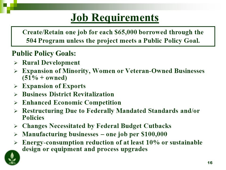 16 Job Requirements  Rural Development  Expansion of Minority, Women or Veteran-Owned Businesses (51% + owned)  Expansion of Exports  Business District Revitalization  Enhanced Economic Competition  Restructuring Due to Federally Mandated Standards and/or Policies  Changes Necessitated by Federal Budget Cutbacks  Manufacturing businesses – one job per $100,000  Energy-consumption reduction of at least 10% or sustainable design or equipment and process upgrades Create/Retain one job for each $65,000 borrowed through the 504 Program unless the project meets a Public Policy Goal.