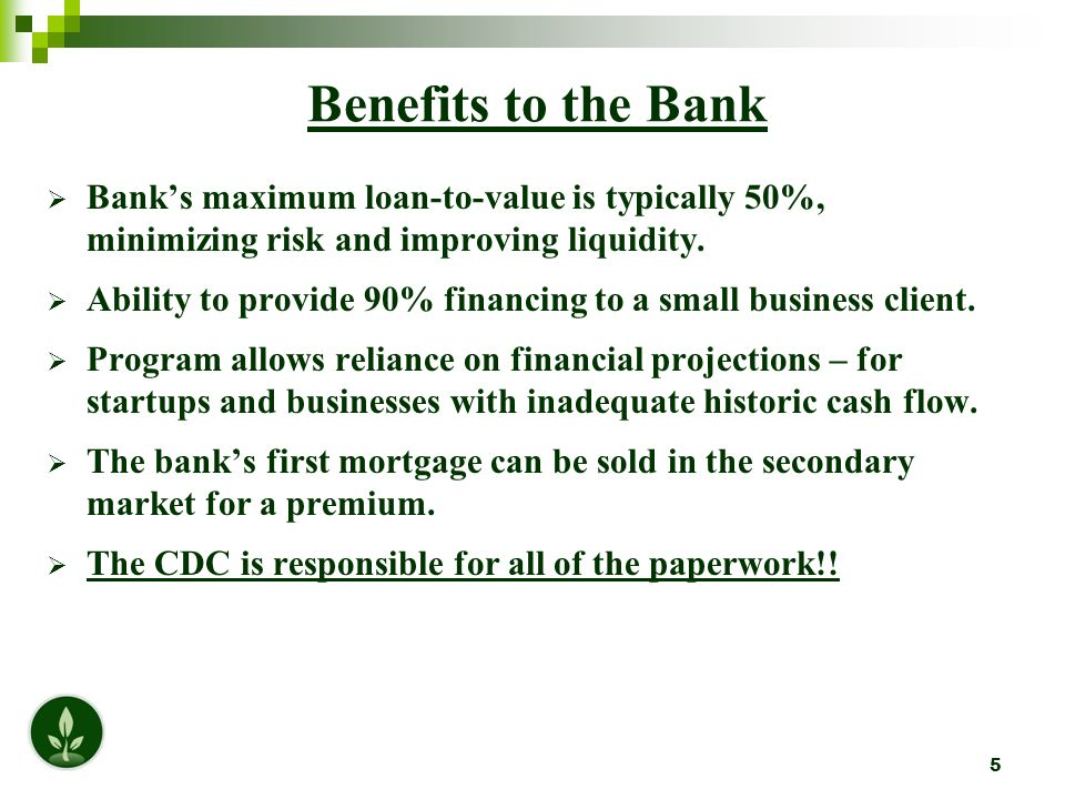 5 Benefits to the Bank  Bank's maximum loan-to-value is typically 50%, minimizing risk and improving liquidity.