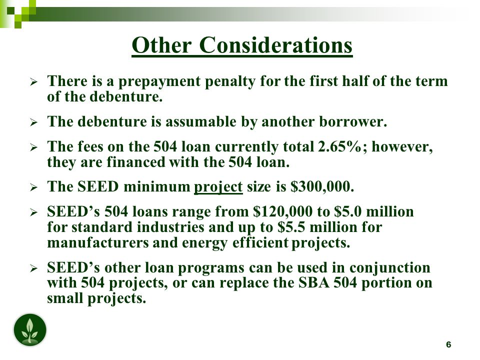 17 Why YOU Should Consider a SEED/SBA 504 Loan Up to 90% financing for project Lower down payment for client; improved liquidity for bank SEED provides quick & efficient turn around (SBA approved for the Abridged Submission Method) Note is assumable by another borrower SEED offers a low 504 rate; provides loans up to $200,000 at 5% fixed to assist with working capital or replace the down payment SEED is responsible for all the paperwork; No application form to fill out www.seedcorp.com