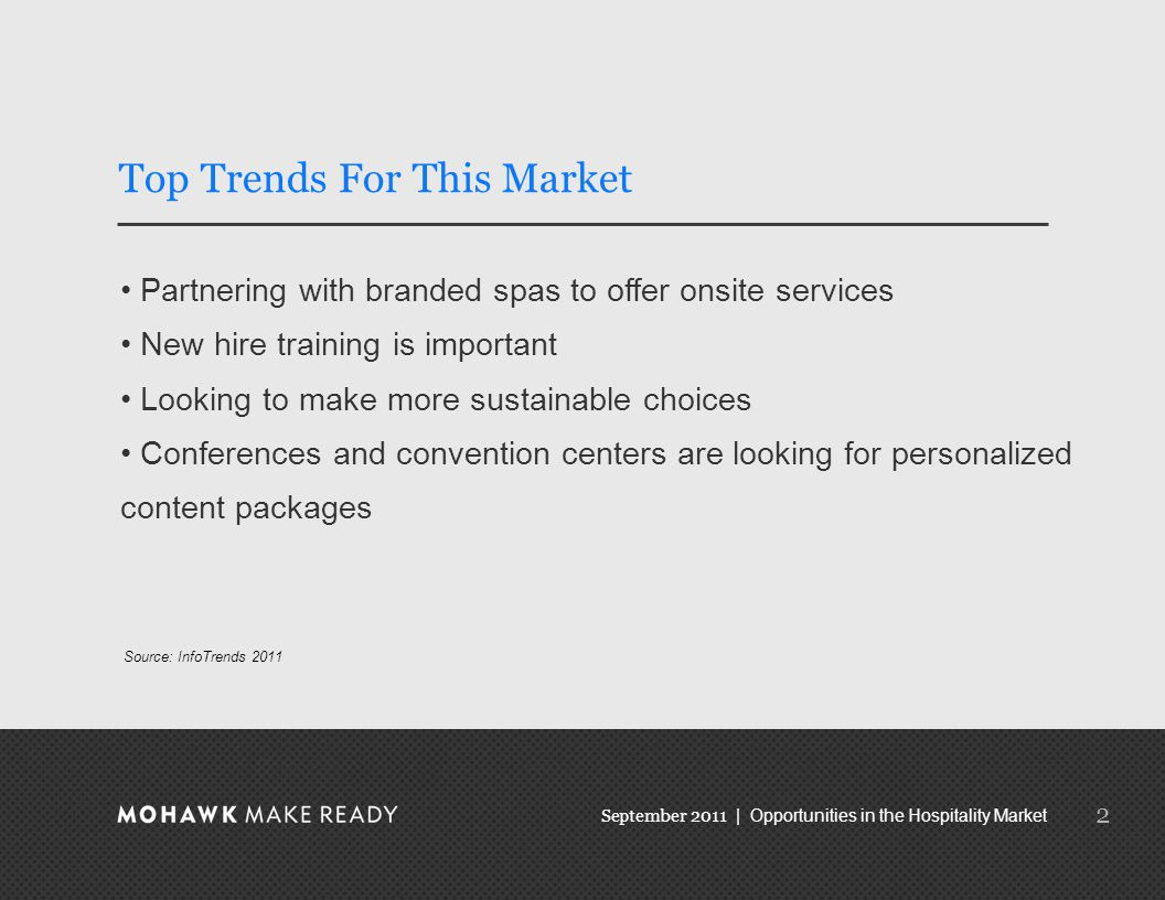 September 2011 | Opportunities in the Hospitality Market Top Trends For This Market Partnering with branded spas to offer onsite services New hire training is important Looking to make more sustainable choices Conferences and convention centers are looking for personalized content packages 2 Source: InfoTrends 2011