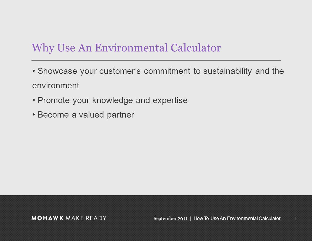 September 2011 | How To Use An Environmental Calculator Why Use An Environmental Calculator Showcase your customer's commitment to sustainability and the environment Promote your knowledge and expertise Become a valued partner 1
