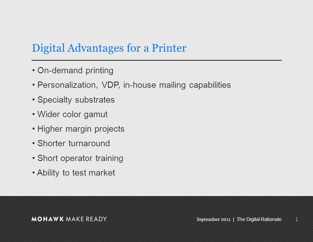 September 2011 | The Digital Rationale Digital Advantages for a Printer On-demand printing Personalization, VDP, in-house mailing capabilities Specialty substrates Wider color gamut Higher margin projects Shorter turnaround Short operator training Ability to test market 1