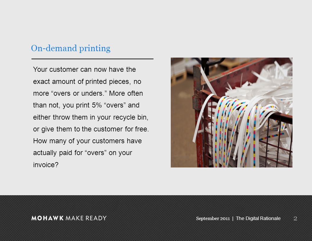 September 2011 | The Digital Rationale On-demand printing Your customer can now have the exact amount of printed pieces, no more overs or unders. More often than not, you print 5% overs and either throw them in your recycle bin, or give them to the customer for free.